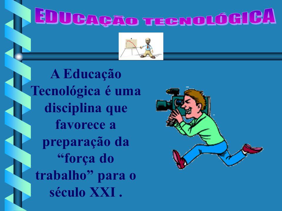 EDUCAÇÃO TECNOLÓGICA A Educação Tecnológica é uma disciplina que favorece a preparação da força do trabalho para o século XXI .