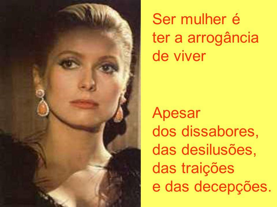 Ser mulher é ter a arrogância. de viver. Apesar. dos dissabores, das desilusões, das traições.