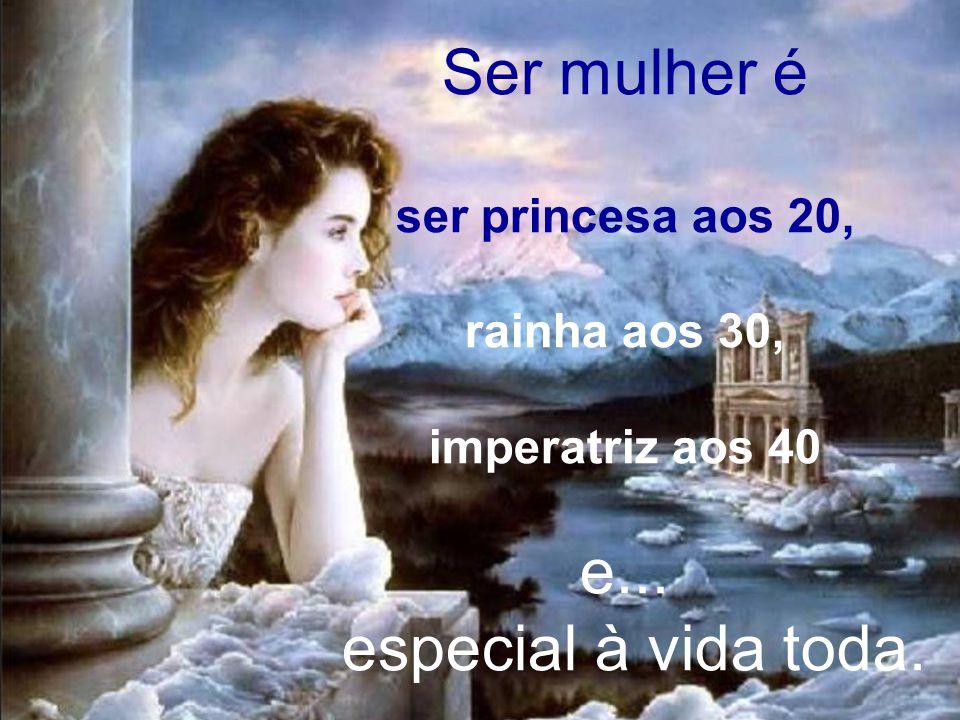 Ser mulher é e... especial à vida toda. ser princesa aos 20,