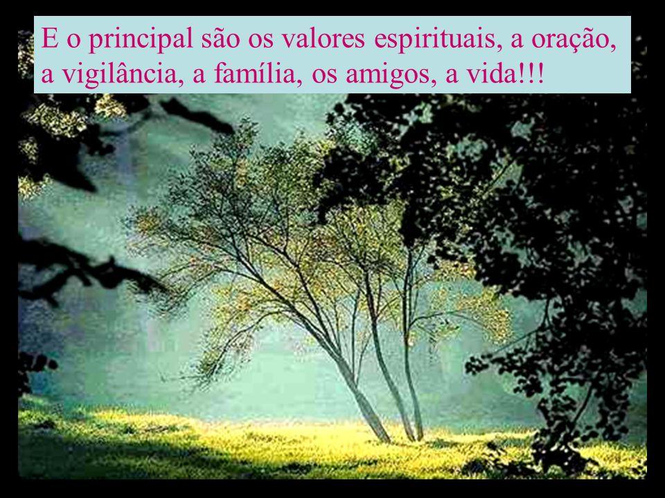 E o principal são os valores espirituais, a oração, a vigilância, a família, os amigos, a vida!!!