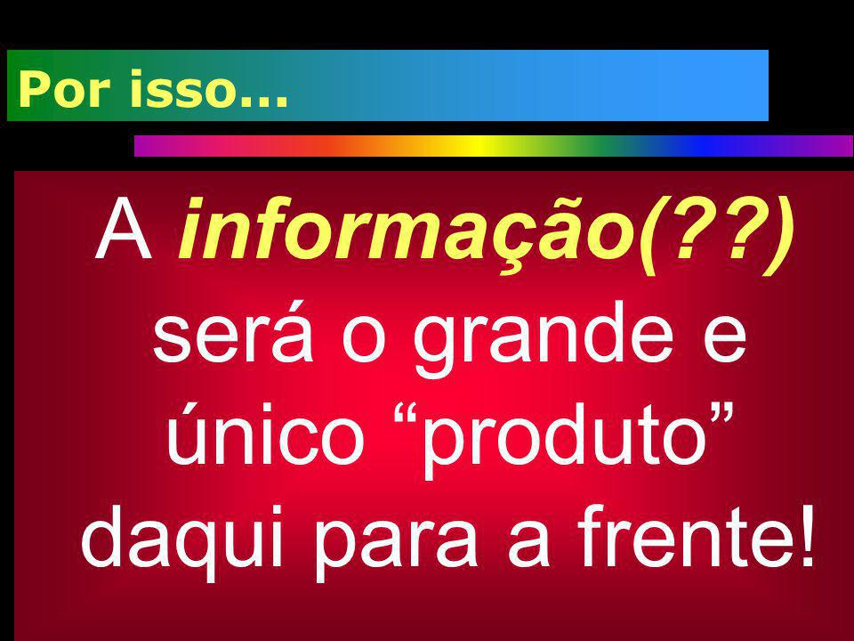 A informação( ) será o grande e único produto daqui para a frente!