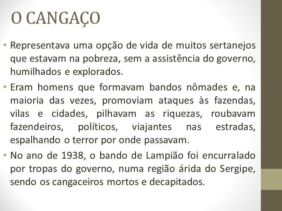 O CANGAÇO Representava uma opção de vida de muitos sertanejos que estavam na pobreza, sem a assistência do governo, humilhados e explorados.