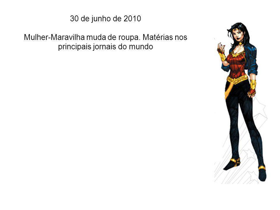 30 de junho de 2010 Mulher-Maravilha muda de roupa. Matérias nos principais jornais do mundo
