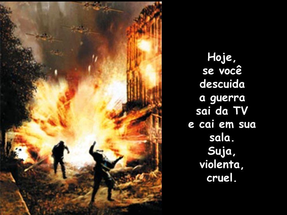 Hoje, se você descuida a guerra sai da TV e cai em sua sala. Suja, violenta, cruel.