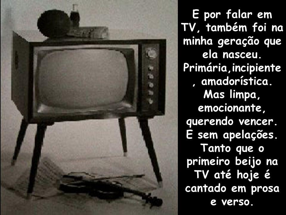 E por falar em TV, também foi na minha geração que ela nasceu.