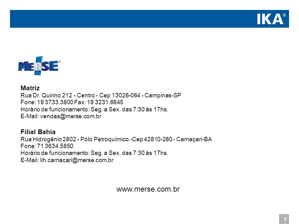 Matriz Rua Dr. Quirino 212 - Centro - Cep 13026-064 - Campinas-SP Fone: 19 3733.3800 Fax: 19 3231.6645 Horário de funcionamento: Seg. a Sex. das 7:30 às 17hs. E-Mail: vendas@merse.com.br Filial Bahia Rua Hidrogênio 2802 - Pólo Petroquímico -Cep 42810-280 - Camaçari-BA Fone: 71 3634.5850 Horário de funcionamento: Seg. a Sex. das 7:30 às 17hs. E-Mail: lih.camacari@merse.com.br