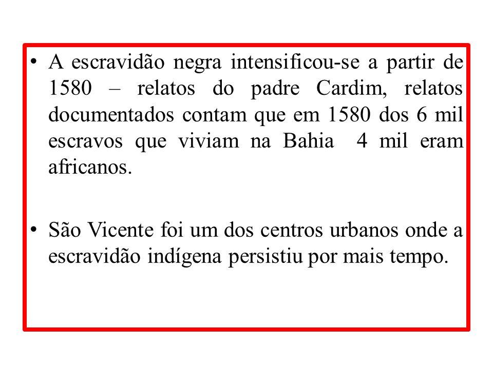 A escravidão negra intensificou-se a partir de 1580 – relatos do padre Cardim, relatos documentados contam que em 1580 dos 6 mil escravos que viviam na Bahia 4 mil eram africanos.