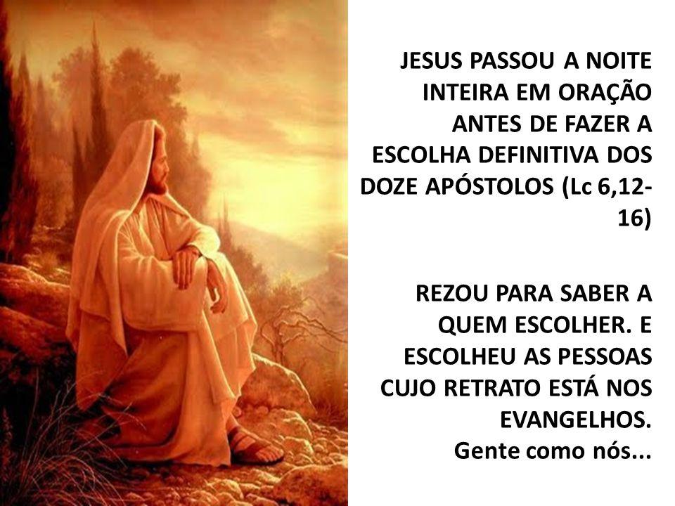 JESUS PASSOU A NOITE INTEIRA EM ORAÇÃO ANTES DE FAZER A ESCOLHA DEFINITIVA DOS DOZE APÓSTOLOS (Lc 6,12-16) REZOU PARA SABER A QUEM ESCOLHER.