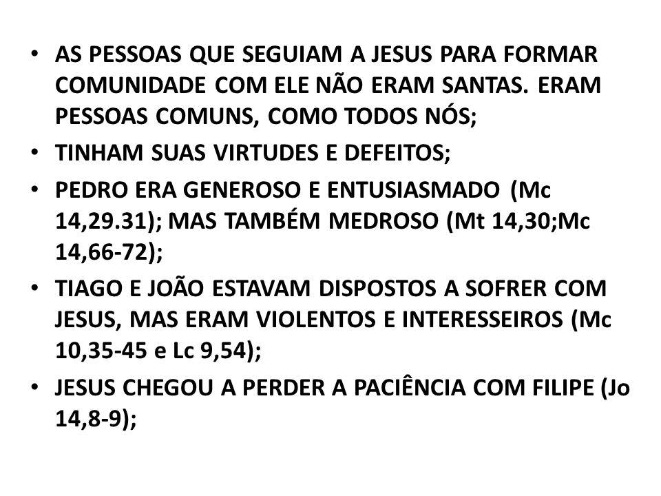 AS PESSOAS QUE SEGUIAM A JESUS PARA FORMAR COMUNIDADE COM ELE NÃO ERAM SANTAS. ERAM PESSOAS COMUNS, COMO TODOS NÓS;