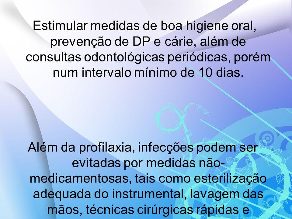 Estimular medidas de boa higiene oral, prevenção de DP e cárie, além de consultas odontológicas periódicas, porém num intervalo mínimo de 10 dias.