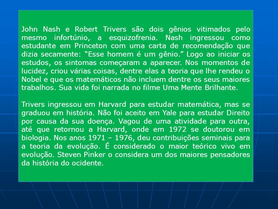 John Nash e Robert Trivers são dois gênios vitimados pelo mesmo infortúnio, a esquizofrenia. Nash ingressou como estudante em Princeton com uma carta de recomendação que dizia secamente: Esse homem é um gênio. Logo ao iniciar os estudos, os sintomas começaram a aparecer. Nos momentos de lucidez, criou várias coisas, dentre elas a teoria que lhe rendeu o Nobel e que os matemáticos não incluem dentre os seus maiores trabalhos. Sua vida foi narrada no filme Uma Mente Brilhante.