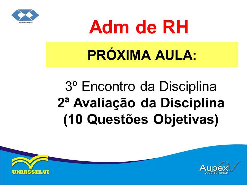 Adm de RH PRÓXIMA AULA: 3º Encontro da Disciplina 2ª Avaliação da Disciplina (10 Questões Objetivas)