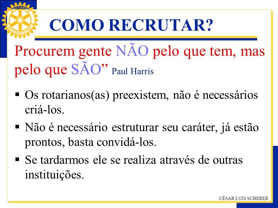 COMO RECRUTAR Procurem gente NÃO pelo que tem, mas pelo que SÃO Paul Harris. Os rotarianos(as) preexistem, não é necessários criá-los.