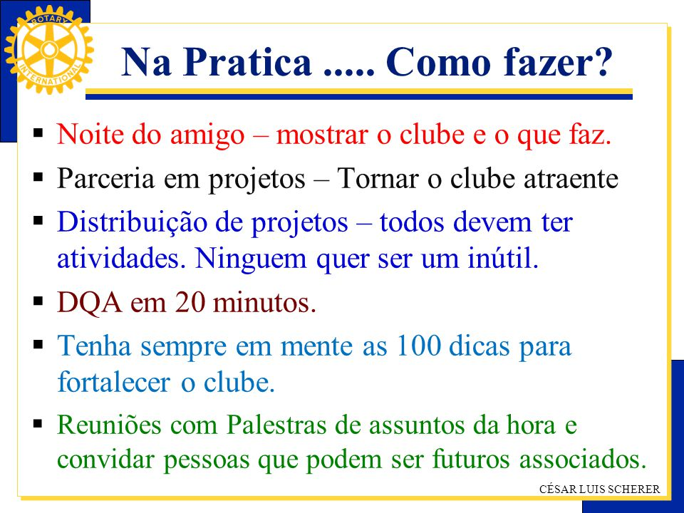 Na Pratica ..... Como fazer Noite do amigo – mostrar o clube e o que faz. Parceria em projetos – Tornar o clube atraente.
