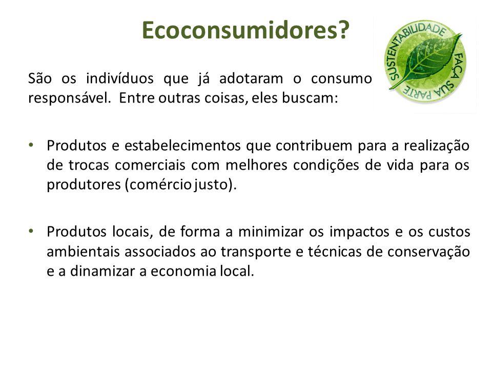 Ecoconsumidores São os indivíduos que já adotaram o consumo consciente e responsável. Entre outras coisas, eles buscam:
