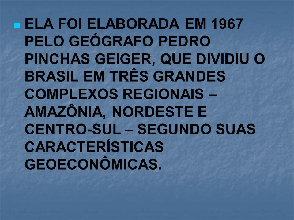 ELA FOI ELABORADA EM 1967 PELO GEÓGRAFO PEDRO PINCHAS GEIGER, QUE DIVIDIU O BRASIL EM TRÊS GRANDES COMPLEXOS REGIONAIS – AMAZÔNIA, NORDESTE E CENTRO-SUL – SEGUNDO SUAS CARACTERÍSTICAS GEOECONÔMICAS.