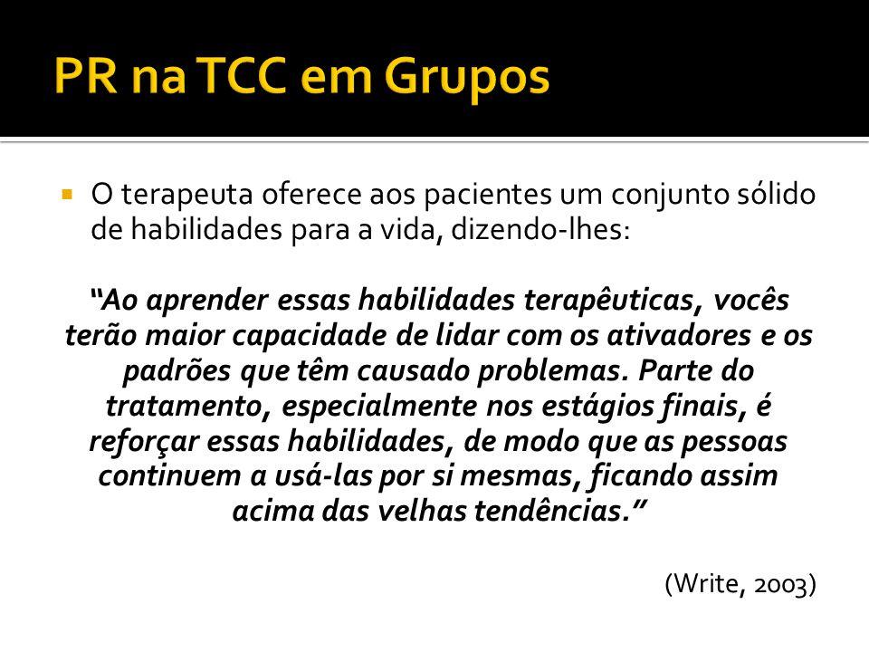 PR na TCC em Grupos O terapeuta oferece aos pacientes um conjunto sólido de habilidades para a vida, dizendo-lhes: