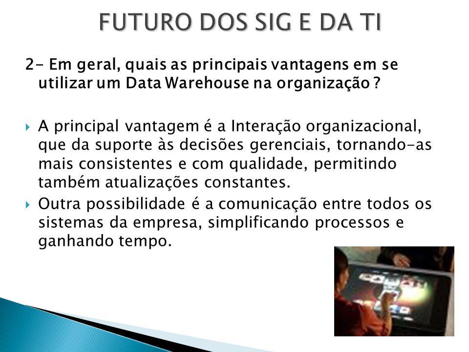 FUTURO DOS SIG E DA TI 2- Em geral, quais as principais vantagens em se utilizar um Data Warehouse na organização