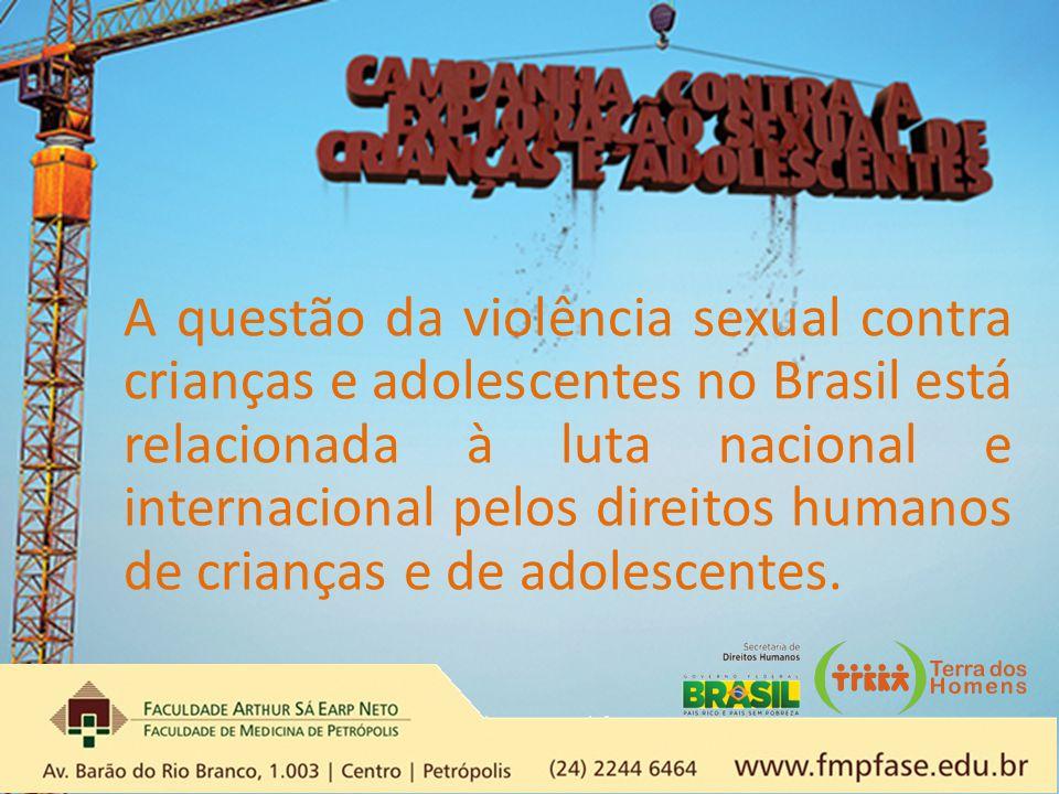 A questão da violência sexual contra crianças e adolescentes no Brasil está relacionada à luta nacional e internacional pelos direitos humanos de crianças e de adolescentes.