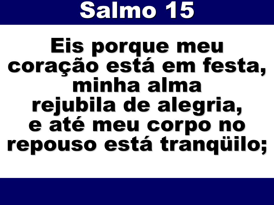 Salmo 15 Eis porque meu coração está em festa, minha alma
