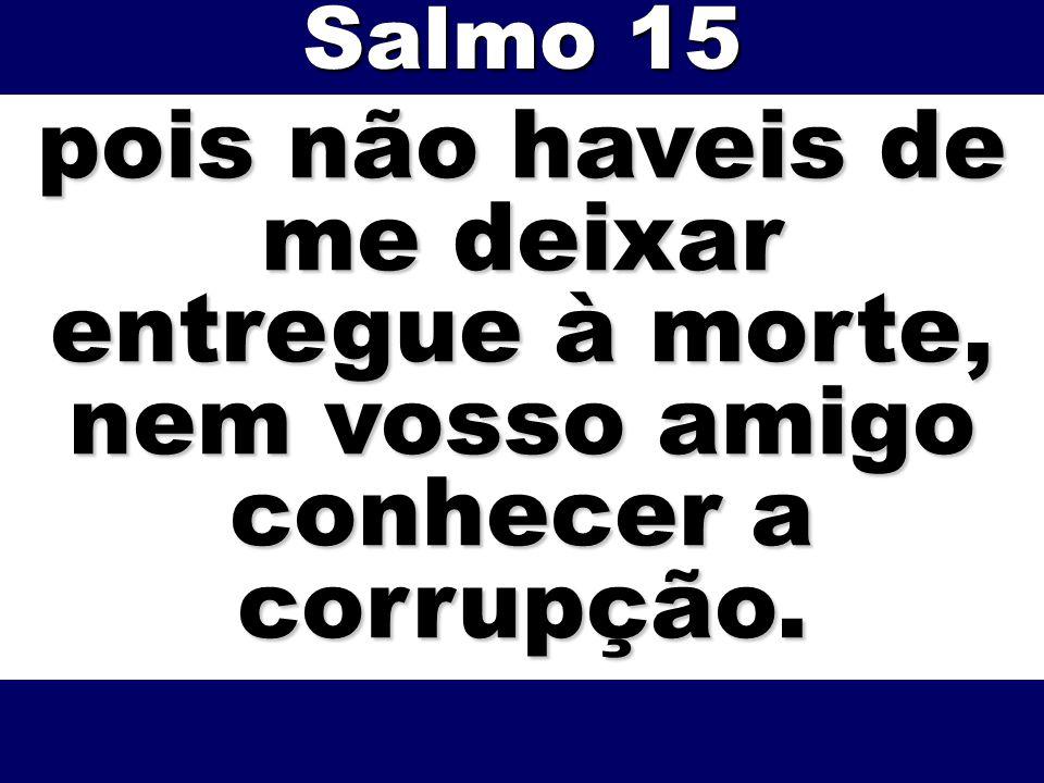 Salmo 15 pois não haveis de me deixar entregue à morte, nem vosso amigo conhecer a corrupção.