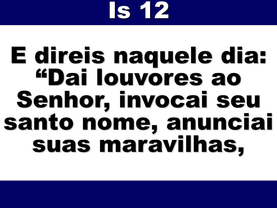 Is 12 E direis naquele dia: Dai louvores ao Senhor, invocai seu santo nome, anunciai suas maravilhas,