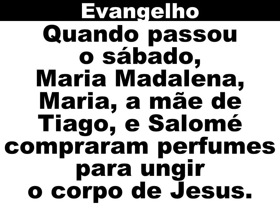 Evangelho Quando passou o sábado, Maria Madalena, Maria, a mãe de Tiago, e Salomé compraram perfumes para ungir o corpo de Jesus.