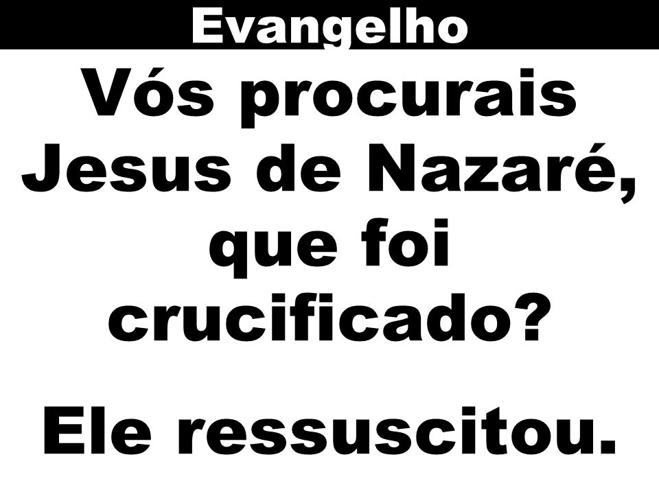 Vós procurais Jesus de Nazaré, que foi crucificado Ele ressuscitou.