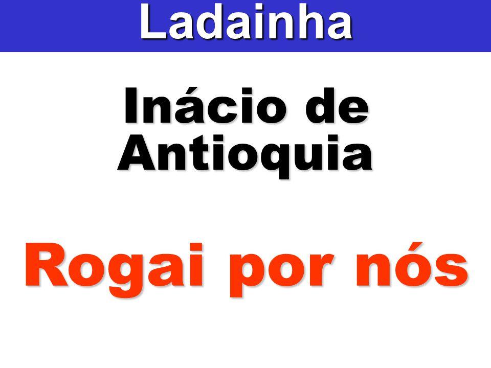Ladainha Inácio de Antioquia Rogai por nós