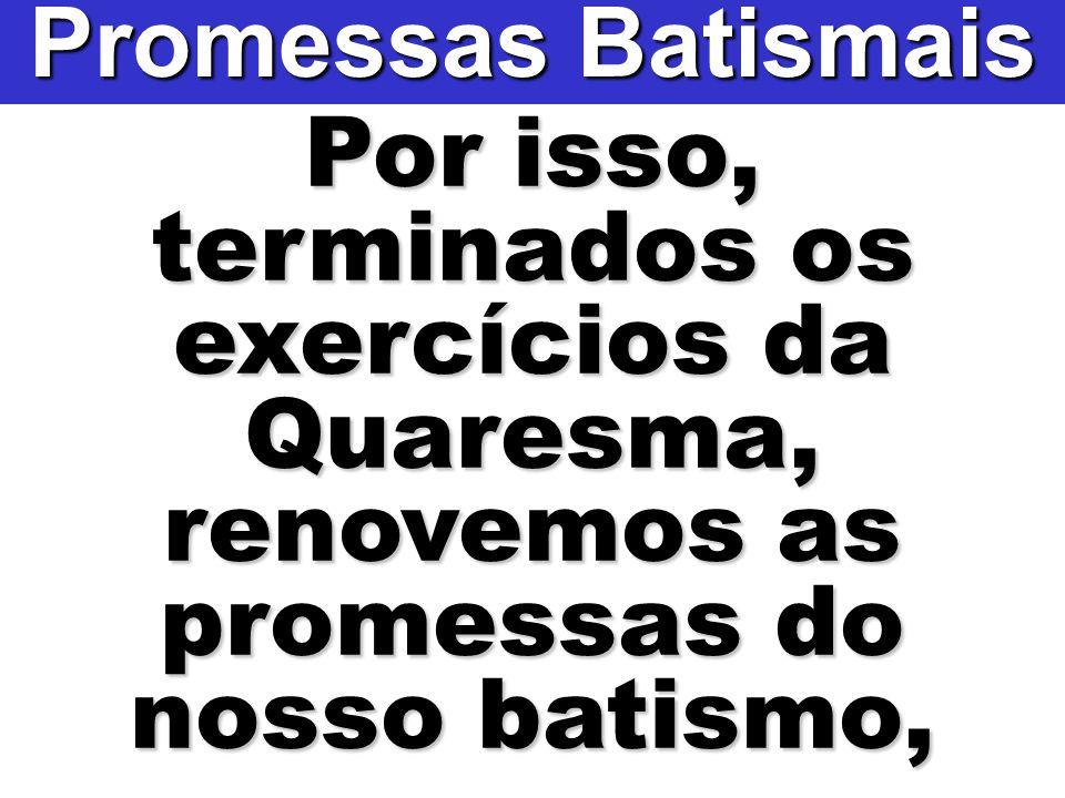 Promessas Batismais Por isso, terminados os exercícios da Quaresma, renovemos as promessas do nosso batismo,