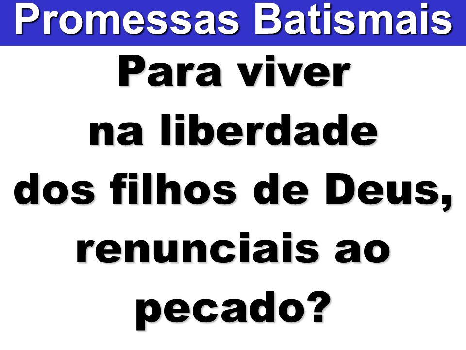 Promessas Batismais Para viver na liberdade dos filhos de Deus, renunciais ao pecado