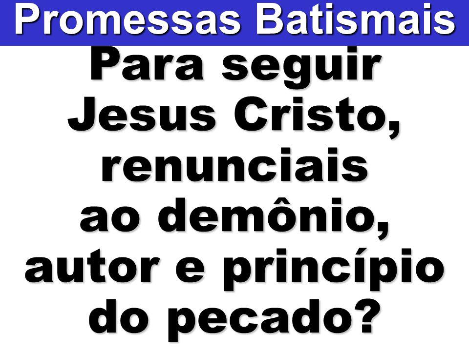 Jesus Cristo, renunciais autor e princípio do pecado