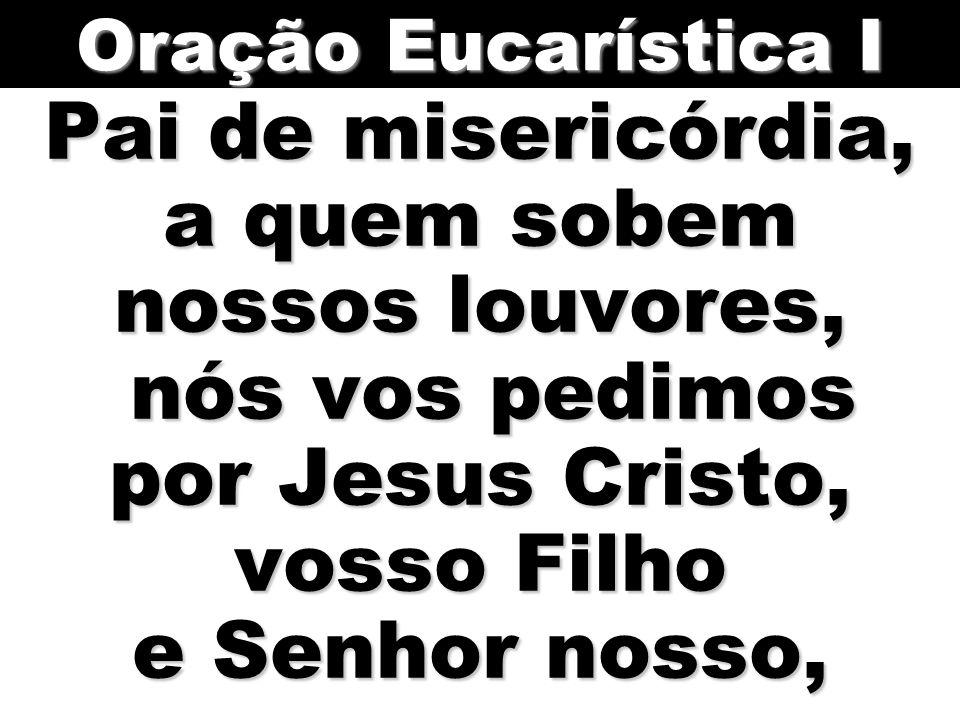 Oração Eucarística I Pai de misericórdia, a quem sobem nossos louvores, nós vos pedimos por Jesus Cristo, vosso Filho e Senhor nosso,