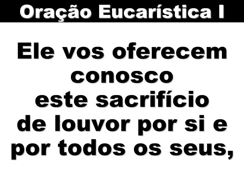 Oração Eucarística I Ele vos oferecem conosco este sacrifício de louvor por si e por todos os seus,