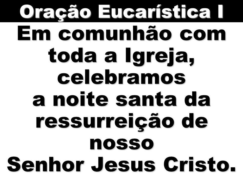 Oração Eucarística I Em comunhão com toda a Igreja, celebramos a noite santa da ressurreição de nosso Senhor Jesus Cristo.