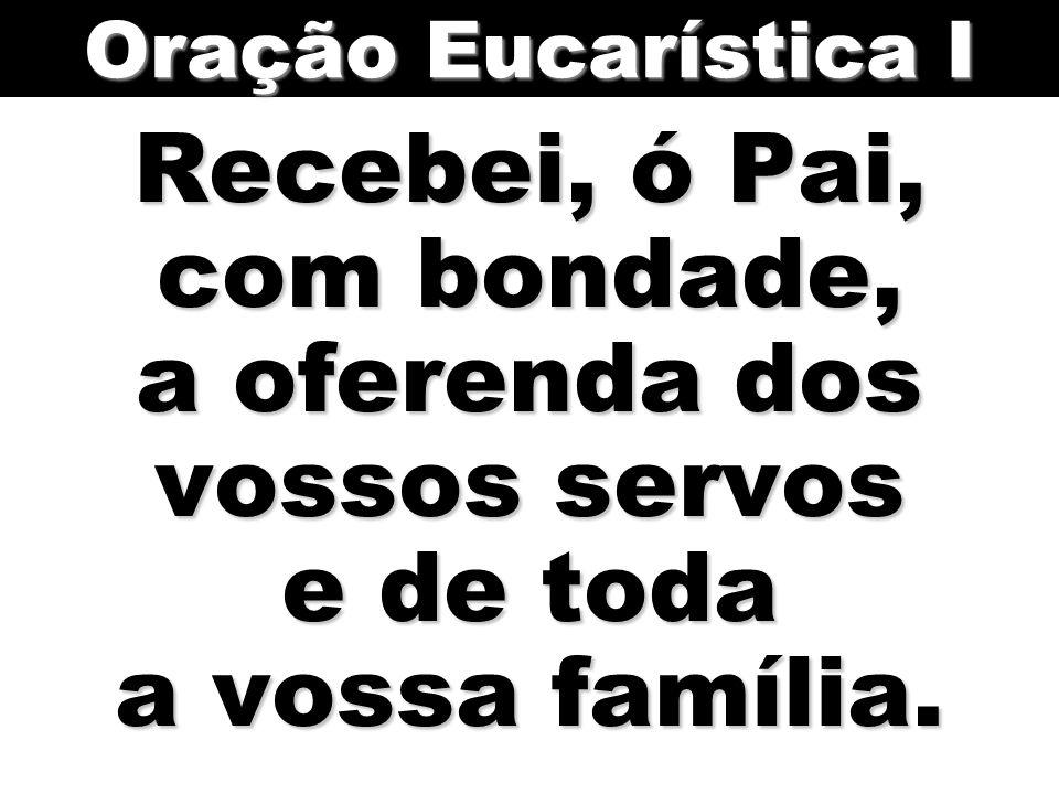 Oração Eucarística I Recebei, ó Pai, com bondade, a oferenda dos vossos servos e de toda a vossa família.