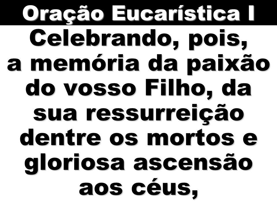 Oração Eucarística I Celebrando, pois, a memória da paixão do vosso Filho, da sua ressurreição dentre os mortos e gloriosa ascensão aos céus,