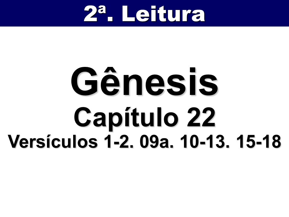 2ª. Leitura Gênesis Capítulo 22 Versículos 1-2. 09a. 10-13. 15-18