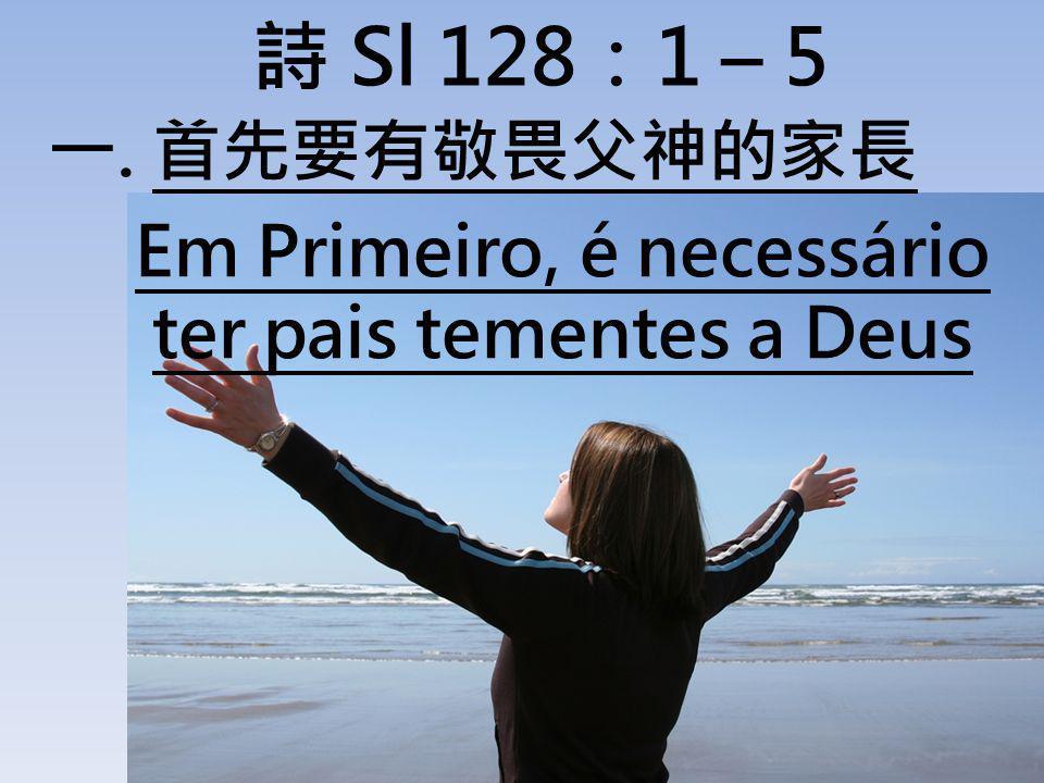 詩 Sl 128:1 – 5 首先要有敬畏父神的家長 Em Primeiro, é necessário ter pais tementes a Deus