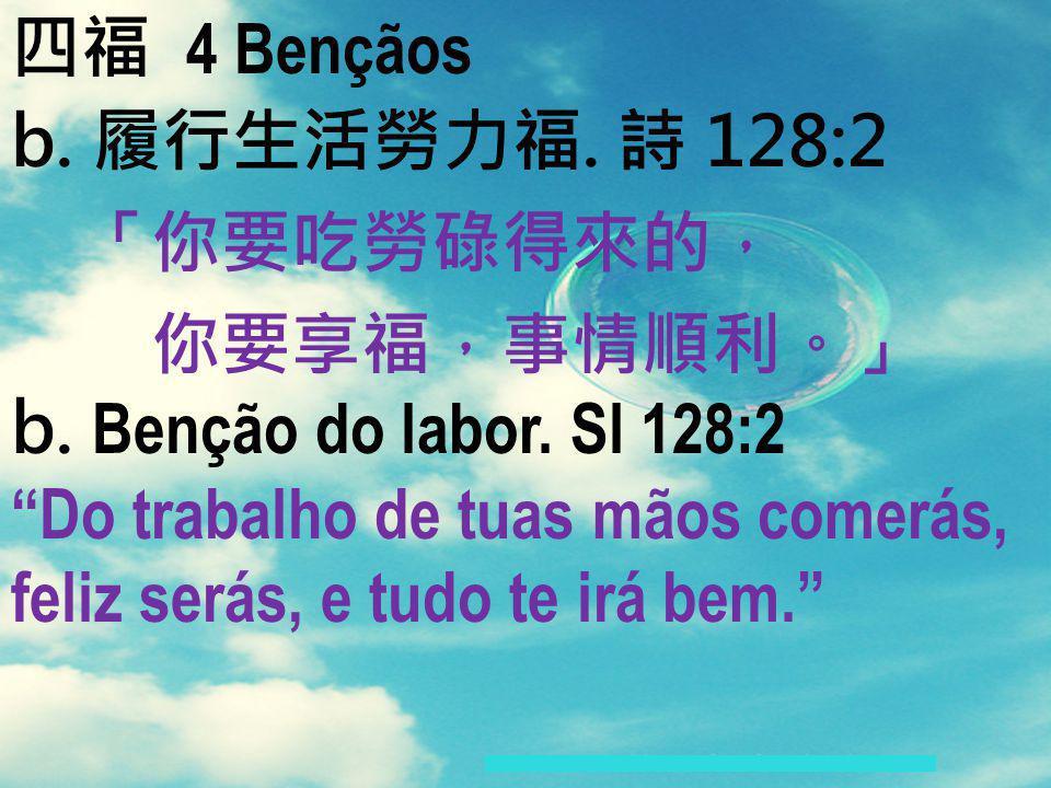 四福 4 Bençãos b. 履行生活勞力福. 詩 128:2. 「你要吃勞碌得來的, 你要享福,事情順利。」 b. Benção do labor. Sl 128:2.