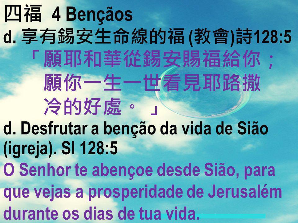 四福 4 Bençãos 「願耶和華從錫安賜福給你; 願你一生一世看見耶路撒 冷的好處。 」 d. 享有錫安生命線的福 (教會)詩128:5