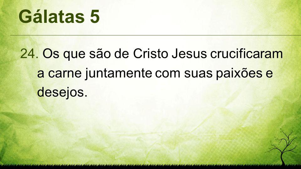 Gálatas 5 Os que são de Cristo Jesus crucificaram a carne juntamente com suas paixões e desejos.