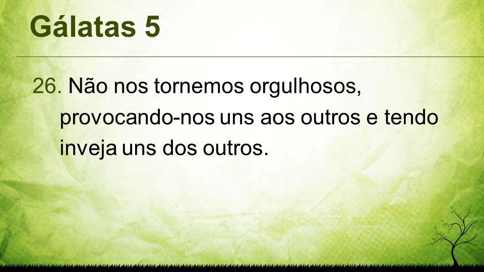 Gálatas 5 Não nos tornemos orgulhosos, provocando-nos uns aos outros e tendo inveja uns dos outros.