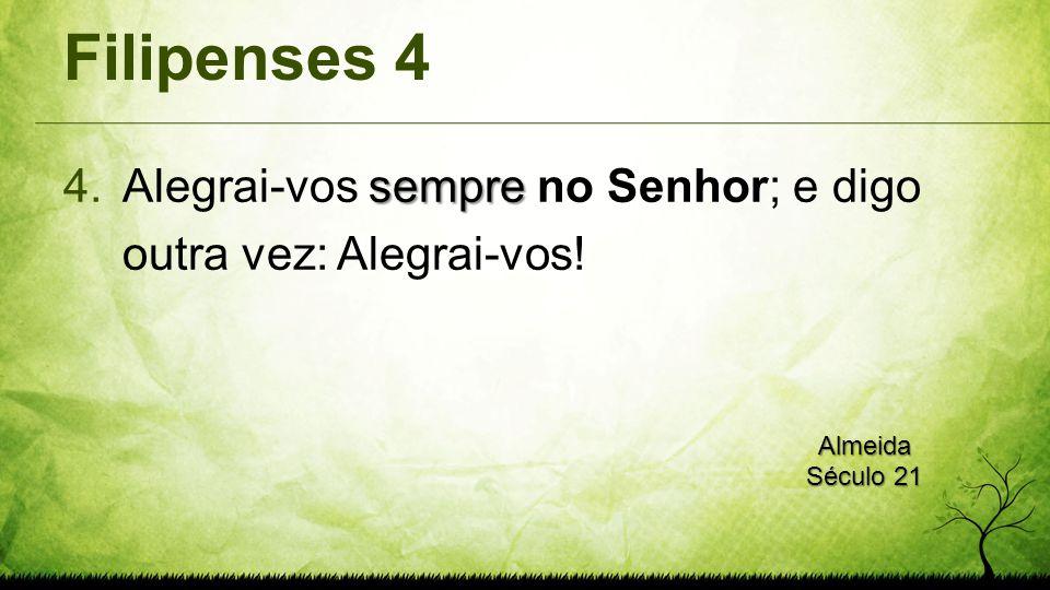 Filipenses 4 Alegrai-vos sempre no Senhor; e digo outra vez: Alegrai-vos! Almeida Século 21