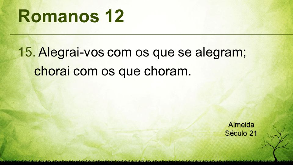 Romanos 12 Alegrai-vos com os que se alegram; chorai com os que choram. Almeida Século 21