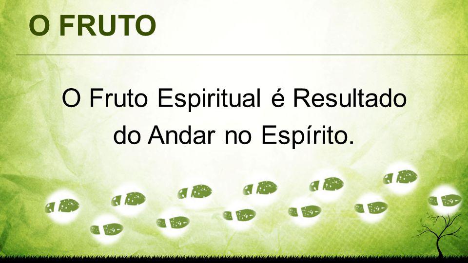 O Fruto Espiritual é Resultado do Andar no Espírito.