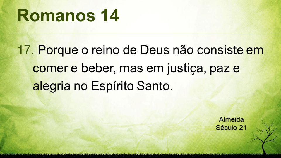 Romanos 14 Porque o reino de Deus não consiste em comer e beber, mas em justiça, paz e alegria no Espírito Santo.