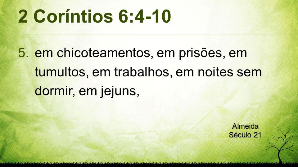 2 Coríntios 6:4-10 em chicoteamentos, em prisões, em tumultos, em trabalhos, em noites sem dormir, em jejuns,