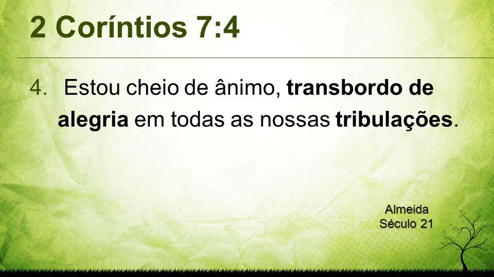 2 Coríntios 7:4 Estou cheio de ânimo, transbordo de alegria em todas as nossas tribulações.