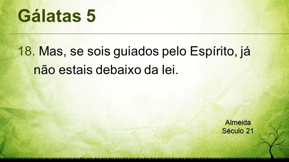 Gálatas 5 Mas, se sois guiados pelo Espírito, já não estais debaixo da lei. Almeida Século 21